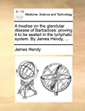 A Treatise on the Glandular Disease of Barbadoes, James Hendy, 1140751026