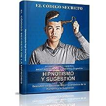 El Código Secreto de la Hipnosis: Un manual teórico – práctico, para el aprendizaje del Hipnotismo y Sugestión (Spanish Edition)