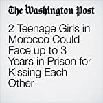 2 Teenage Girls in Morocco Could Face up to 3 Years in Prison for Kissing Each Other | Samantha Schmidt
