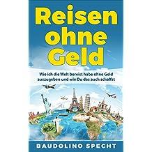 Reisen ohne Geld: Wie ich die Welt bereist habe ohne Geld auszugeben und wie Du das auch schaffst (German Edition)