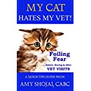 My Cat Hates My Vet!: Foiling Fear Before, During & After Vet Visits (A Quick-Tips Guide Book 3)