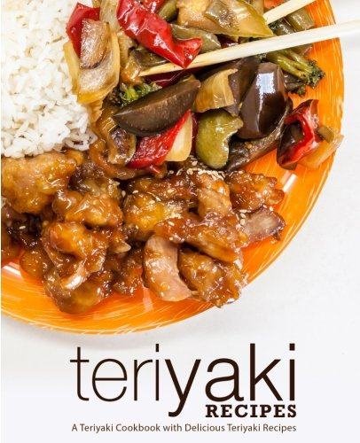 Teriyaki Recipes: A Teriyaki Cookbook with Delicious Teriyaki Recipes