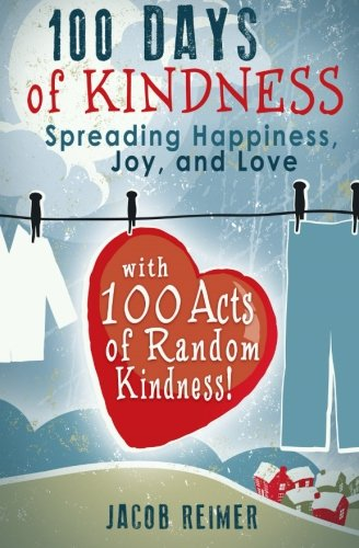 100 Days Of Kindness: Spreading Happiness, Joy, and Love with 100 Acts of Random Kindness! (One Random Act Of Kindness A Day)