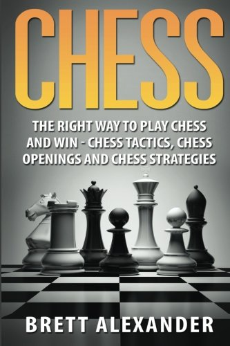 Chess: The Right Way to Play Chess and Win - Chess Tactics, Chess Openings and Chess Strategies