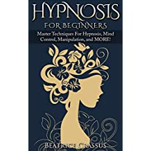 Hypnosis: Hypnosis For Beginners – Master Techniques For Hypnosis, Mind Control, Manipulation and MORE
