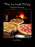 How To Cook Pizza, The Ultimate Pizza Cookbook For Making Pizza At Home (English Edition)