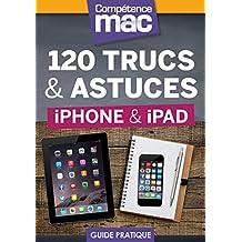 120 trucs et astuces pour iPhone et iPad (Les guides pratiques de Compétence Mac) (French Edition)