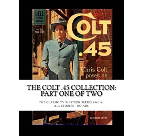 The Colt 45 Collection Part One Of Two The Classic Tv Western Series 1960 61 All Stories No Ads Publishing Co Dell 9781511749374 Amazon Com Books