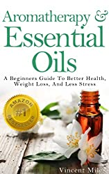 Aromatherapy And Essential Oils: A Beginners Guide To Better Health, Weight Loss, And Less Stress (Stress Relief,Stress Solutions,Stress Management Advice,aromatherapy ... essential oils Book 1) (English Edition)