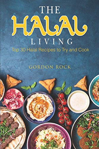 The Halal Living: Top 30 Halal Recipes to Try and Cook by Gordon Rock
