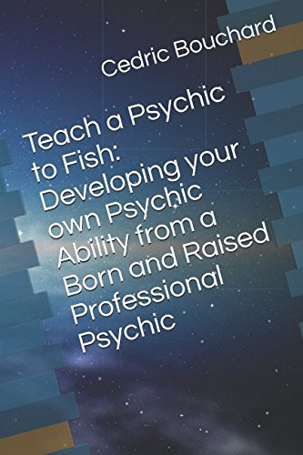 Teach a Psychic to Fish: Developing your own Psychic Ability from a Born and Raised Professional Psychic