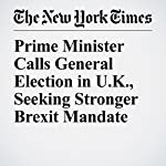 Prime Minister Calls General Election in U.K., Seeking Stronger Brexit Mandate | Steven Erlanger