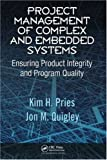 Project Management of Complex and Embedded Systems : Ensuring Product Integrity and Program Quality, Pries, Kim H. and Quigley, Jon M., 1420072056
