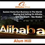 Easiest Home Run Business in the World: Buying and Selling on Alibaba, $50 to Start, No Risks! | Alun Hill
