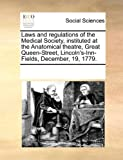 Laws and Regulations of the Medical Society, Instituted at the Anatomical Theatre, Great Queen-Street, Lincoln's-Inn-Fields, December, 19 1779, See Notes Multiple Contributors, 1170071953