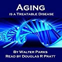 Aging Is a Treatable Disease: Your Anti-Aging Options Audiobook by Walter Parks Narrated by Douglas R. Pratt