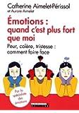 Emotions : quand c'est plus fort que moi : Peur, colère, tristesse : comment faire face