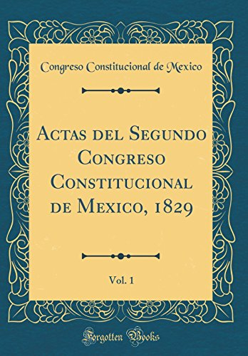 Actas del Segundo Congreso Constitucional de Mexico, 1829, Vol. 1 (Classic Reprint)  [Mexico, Congreso Constitucional de] (Tapa Dura)