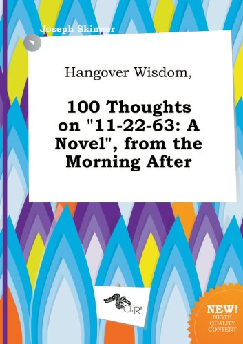 Hangover Wisdom, 100 Thoughts on 11-22-63: A Novel, from the Morning After