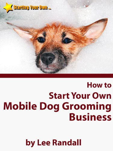 How to Start Your Own ... Mobile Dog Grooming Business (Starting Your Own ... Series)