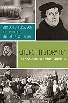 Church History 101: The Highlights of Twenty Centuries by [Ferguson, Sinclair B., Beeke, Joel R., Haykin, Michael A. G.]