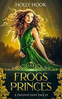 Frogs and Princes (A Twisted Fairy Tale #3) by [Hook, Holly]
