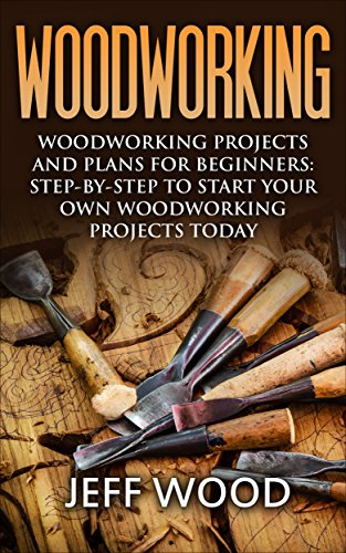 Woodworking: Woodworking Projects and Plans for Beginners: Step by Step to Start Your Own Woodworking Projects Today (WoodWorking, Woodworking Projects, Beginners, Step by Step) (Free Wooden Toy Plans)