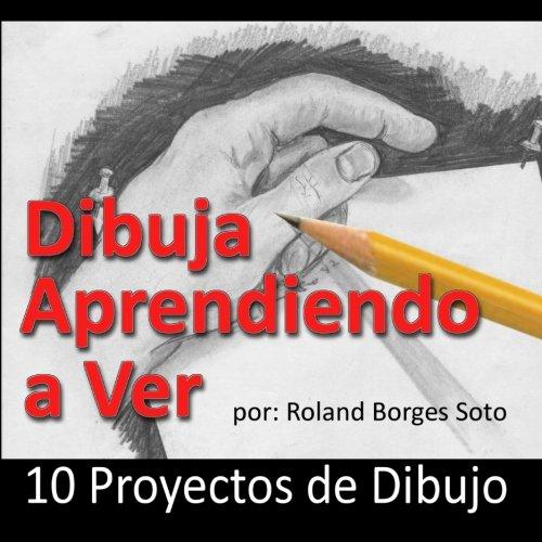 Dibuja Aprendiendo a Ver: 10 Proyectos de Dibujo (Spanish Edition)