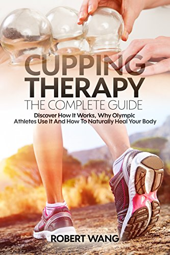 - Cupping Therapy, The Complete Guide: Discover How It Works, Why Olympic Athletes Use It And How To Naturally Heal Your Body