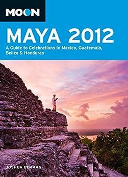 Moon Maya 2012: A Guide to Celebrations in Mexico, Guatemala, Belize and Honduras (Moon Handbooks) by [Berman, Joshua]