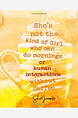 She's Not The Kind Of Girl Who Can Do Mornings Or Human Interactions Without Coffee (SheJournals) Paperback