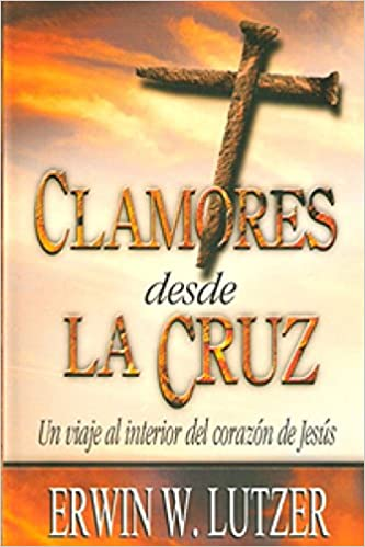 Clamores Desde la Cruz: Un Viaje al Interior del Corazon de Jesus=Cries from the Cross: Amazon.es: Lutzer, Erwin W.: Libros