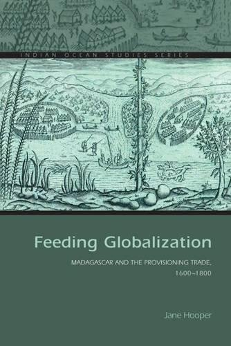Feeding Globalization: Madagascar and the Provisioning Trade, 1600–1800 (Indian Ocean Studies Series)