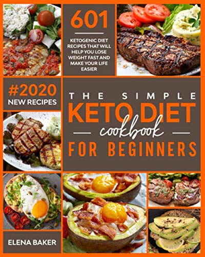 The Simple Keto Diet Cookbook For Beginners: 601 Ketogenic Diet Recipes That Will Help You Lose Weight Fast And Make Your Life Easier (#2020 New Recipes)