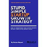 Stupid Simple Startup Growth Strategy: How To Turbocharge Your Startup Growth Without Complicated Growth Hacks