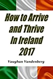 How to arrive and thrive in Ireland 2017: The comprehensive guide