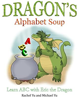 Dragon's Alphabet Soup: Learn ABCs with Eric the Dragon (A Children's Picture Book) Rachel Yu and Michael Yu