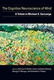 The Cognitive Neuroscience of Mind: A Tribute to Michael S. Gazzaniga (A Bradford Book)