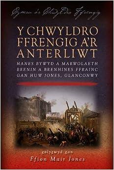 Y Chwyldro Ffrengig A'r Anterliwt: Hanes Bywyd a Marwolaeth Brenin a Brenhines Ffrainc Gan Huw Jones, Glanconwy (Cymru A'r Chwyldro Ffrengig)