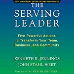 The Serving Leader: Five Powerful Actions to Transform Your Team, Business, and Community | Ken Jennings,John Stahl-Wert