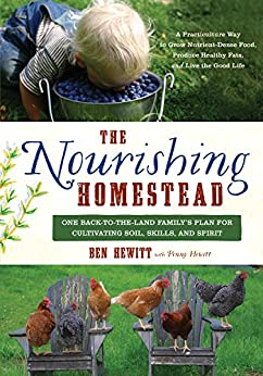 The Nourishing Homestead: One Back-to-the-Land Family's Plan for Cultivating Soil, Skills, and Spirit by [Hewitt, Ben, Hewitt, Penny]