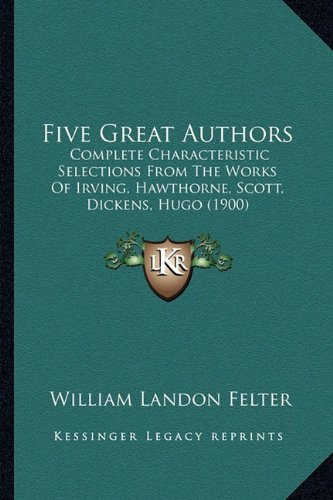 Download Five Great Authors: Complete Characteristic Selections From The Works Of Irving, Hawthorne, Scott, Dickens, Hugo (1900) PDF