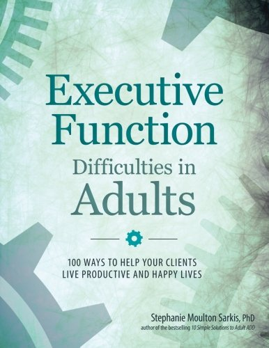 Executive Function Difficulties in Adults: 100 Ways to Help Your Clients Live Productive and Happy Lives