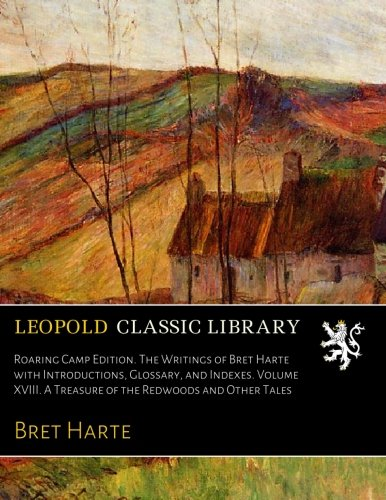 Roaring Camp Edition. The Writings of Bret Harte with Introductions, Glossary, and Indexes. Volume XVIII. A Treasure of the Redwoods and Other Tales PDF