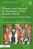 #10: Theory and Practice in the Music of the Islamic World: Essays in Honour of Owen Wright (SOAS Musicology Series)