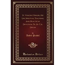 St. Vincent Ferrer, His Life, Spiritual Teaching, And Practical Devotion, Tr. By T.A. Dixon