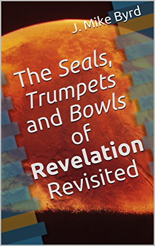 (The Seals, Trumpets and Bowls of Revelation Revisited (End Time Prophecy Revisited Book 2))