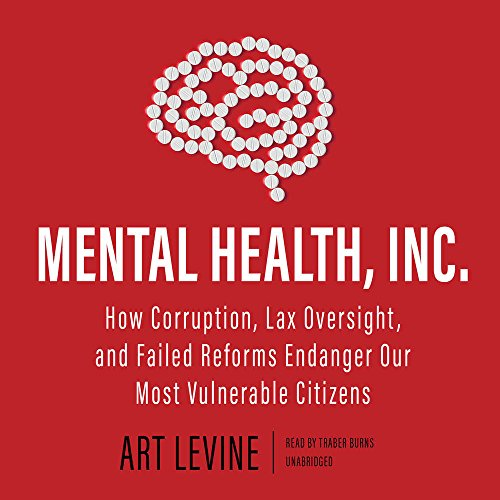 Mental Health, Inc.: How Corruption, Lax Oversight, and Failed Reforms Endanger Our Most Vulnerable Citizens - Library Edition