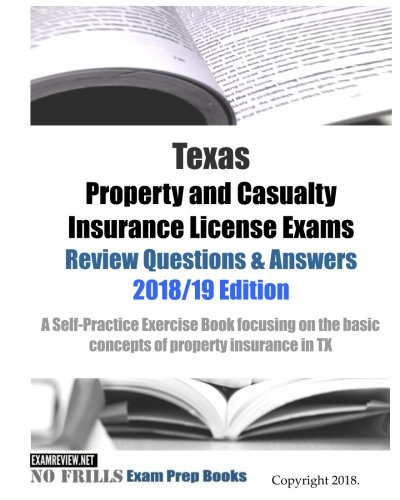 Texas Property and Casualty Insurance License Exams Review Questions & Answers 2018/19 Edition: A Self-Practice Exercise Book focusing on the basic concepts of property insurance in TX (Property And Casualty Insurance Exam Practice Tests)