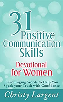 31 Positive Communication Skills Devotional for Women: Encouraging Words to Help You Speak Your Truth with Confidence by [Largent, Christy]